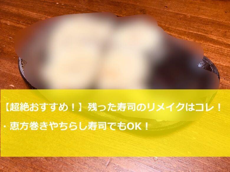 【超絶おすすめ!】残った寿司のリメイクはコレだ!恵方巻きやちらし寿司でもOK!